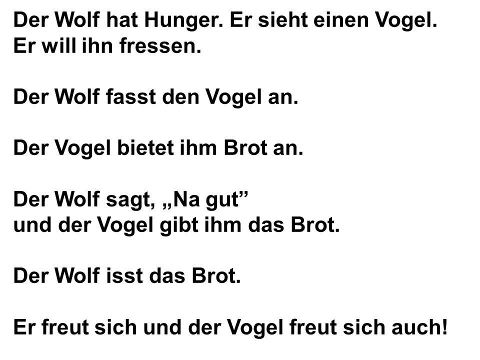 Der Wolf hat Hunger. Er sieht einen Vogel. Er will ihn fressen. Der Wolf fasst den Vogel an. Der Vogel bietet ihm Brot an. Der Wolf sagt, Na gut und d