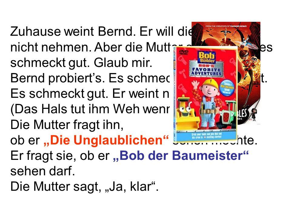 Zuhause weint Bernd. Er will die Medizin nicht nehmen. Aber die Mutter sagt. Bernd, es schmeckt gut. Glaub mir. Bernd probierts. Es schmeckt nicht sch