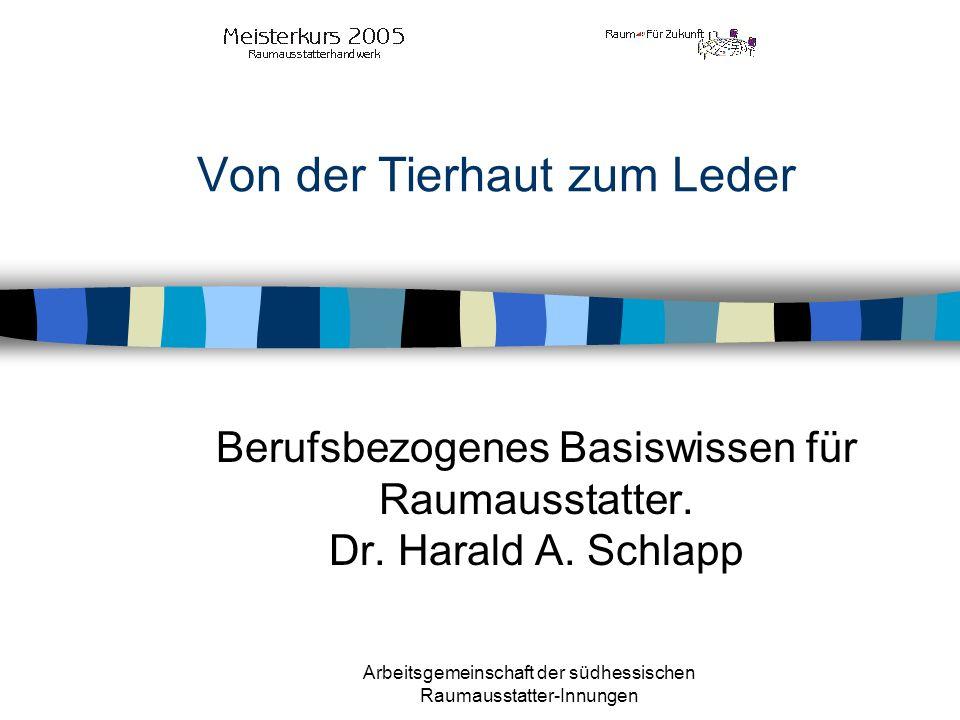 Arbeitsgemeinschaft der südhessischen Raumausstatter-Innungen Von der Tierhaut zum Leder Berufsbezogenes Basiswissen für Raumausstatter. Dr. Harald A.