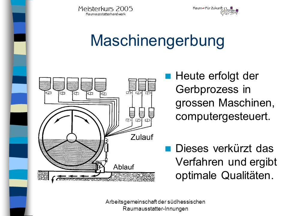 Arbeitsgemeinschaft der südhessischen Raumausstatter-Innungen Maschinengerbung Heute erfolgt der Gerbprozess in grossen Maschinen, computergesteuert.