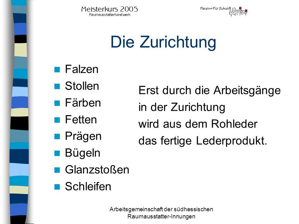 Arbeitsgemeinschaft der südhessischen Raumausstatter-Innungen Die Zurichtung Erst durch die Arbeitsgänge in der Zurichtung wird aus dem Rohleder das f