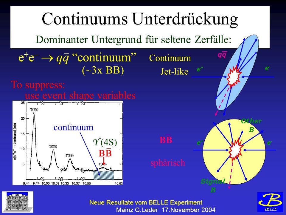 Neue Resultate vom BELLE Experiment Mainz G.Leder 17.November 2004 Continuums Unterdrückung e+e+ e-e- e+e+ e-e- qq Signal B Other B Dominanter Untergrund für seltene Zerfälle: Continuum Jet-like BB sphärisch e + e qq continuum (~3x BB) To suppress: use event shape variables continuum Y (4S)