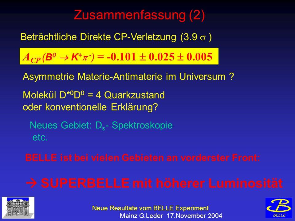 Neue Resultate vom BELLE Experiment Mainz G.Leder 17.November 2004 Zusammenfassung (2) Beträchtliche Direkte CP-Verletzung (3.9 ) A CP (B 0 K + - ) = -0.101 0.025 0.005 Asymmetrie Materie-Antimaterie im Universum .
