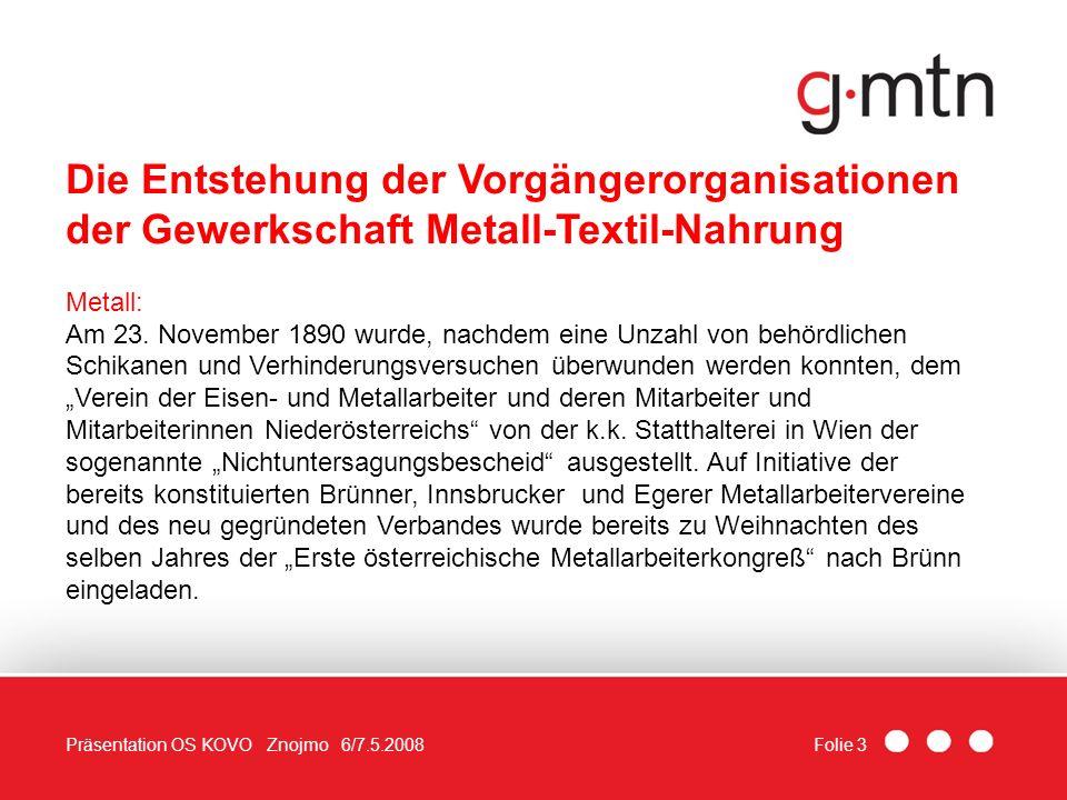 Folie 3Präsentation OS KOVO Znojmo 6/7.5.2008 Die Entstehung der Vorgängerorganisationen der Gewerkschaft Metall-Textil-Nahrung Metall: Am 23. Novembe