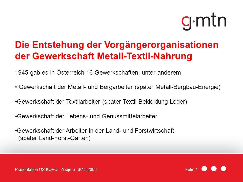 Folie 7Präsentation OS KOVO Znojmo 6/7.5.2008 Die Entstehung der Vorgängerorganisationen der Gewerkschaft Metall-Textil-Nahrung 1945 gab es in Österre