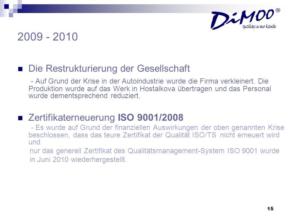 15 2009 - 2010 Die Restrukturierung der Gesellschaft - Auf Grund der Krise in der Autoindustrie wurde die Firma verkleinert. Die Produktion wurde auf