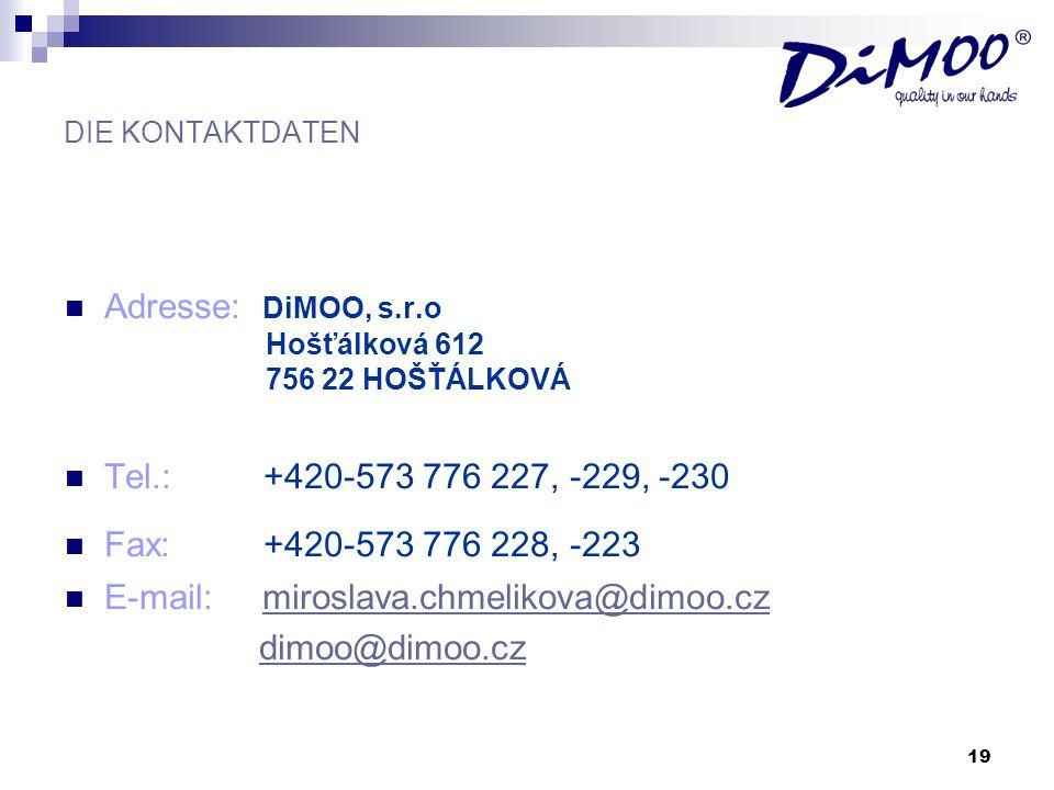 19 DIE KONTAKTDATEN Adresse: DiMOO, s.r.o Hošťálková 612 756 22 HOŠŤÁLKOVÁ Tel.: +420-573 776 227, -229, -230 Fax: +420-573 776 228, -223 E-mail: miro