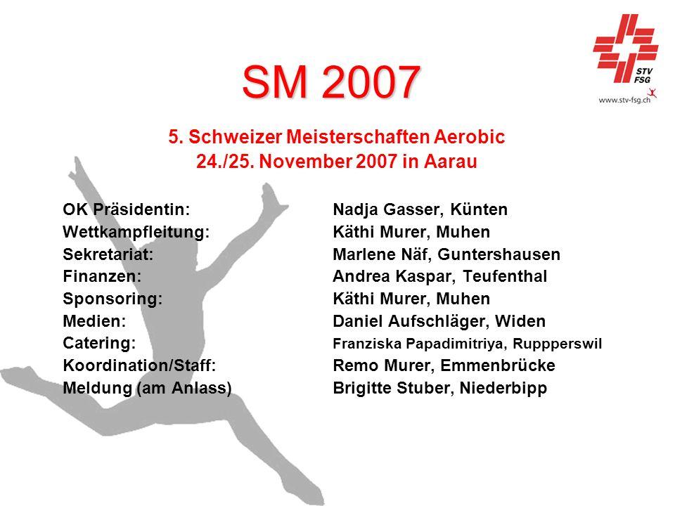 SM 2007 5. Schweizer Meisterschaften Aerobic 24./25. November 2007 in Aarau OK Präsidentin:Nadja Gasser, Künten Wettkampfleitung:Käthi Murer, Muhen Se