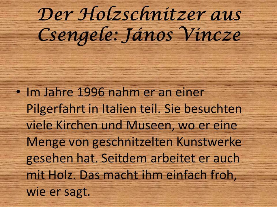 Der Holzschnitzer aus Csengele: János Vincze Im Jahre 1996 nahm er an einer Pilgerfahrt in Italien teil. Sie besuchten viele Kirchen und Museen, wo er