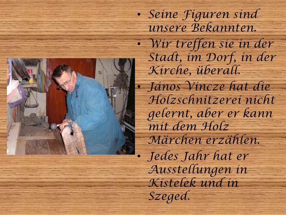 Seine Figuren sind unsere Bekannten. Wir treffen sie in der Stadt, im Dorf, in der Kirche, überall. János Vincze hat die Holzschnitzerei nicht gelernt