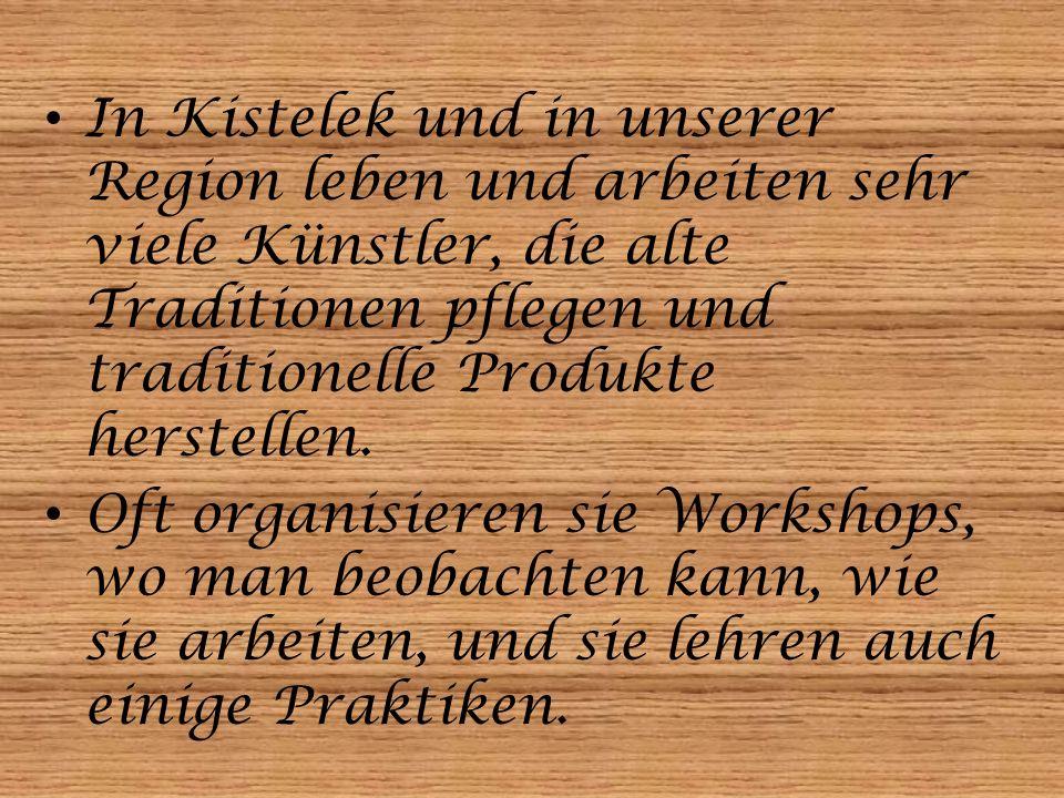 In Kistelek und in unserer Region leben und arbeiten sehr viele Künstler, die alte Traditionen pflegen und traditionelle Produkte herstellen. Oft orga