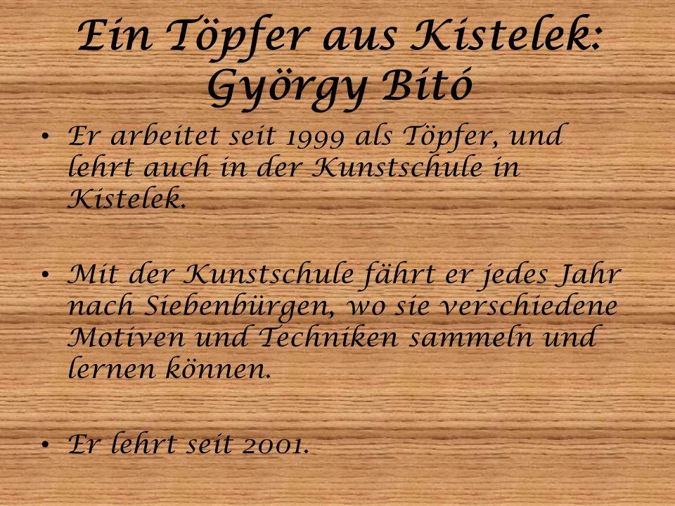 Ein Töpfer aus Kistelek: György Bitó Er arbeitet seit 1999 als Töpfer, und lehrt auch in der Kunstschule in Kistelek. Mit der Kunstschule fährt er jed