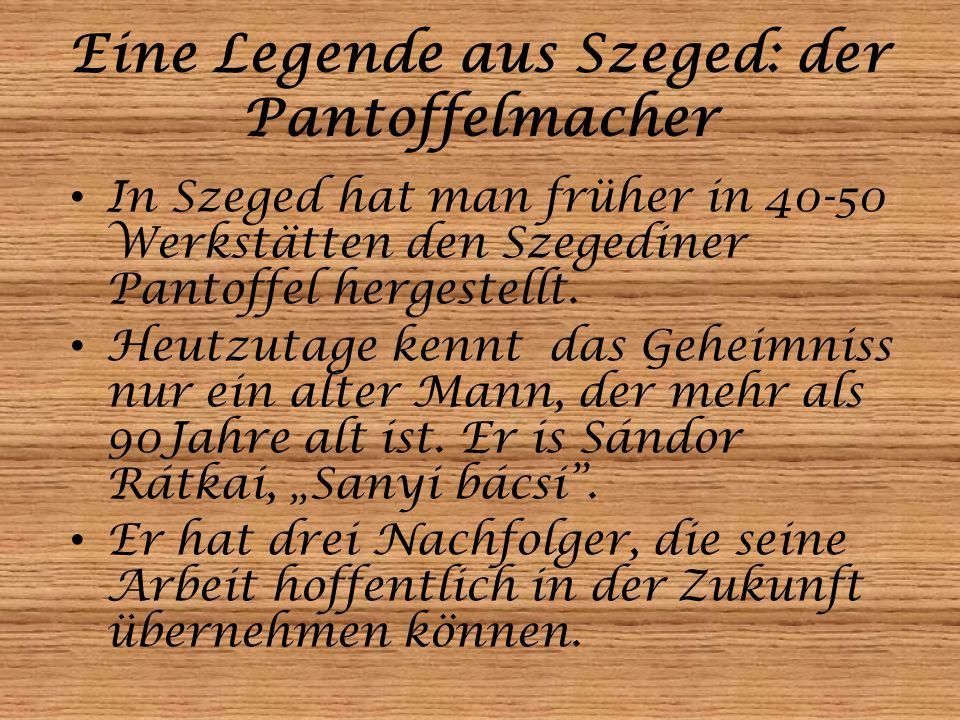 Eine Legende aus Szeged: der Pantoffelmacher In Szeged hat man früher in 40-50 Werkstätten den Szegediner Pantoffel hergestellt. Heutzutage kennt das