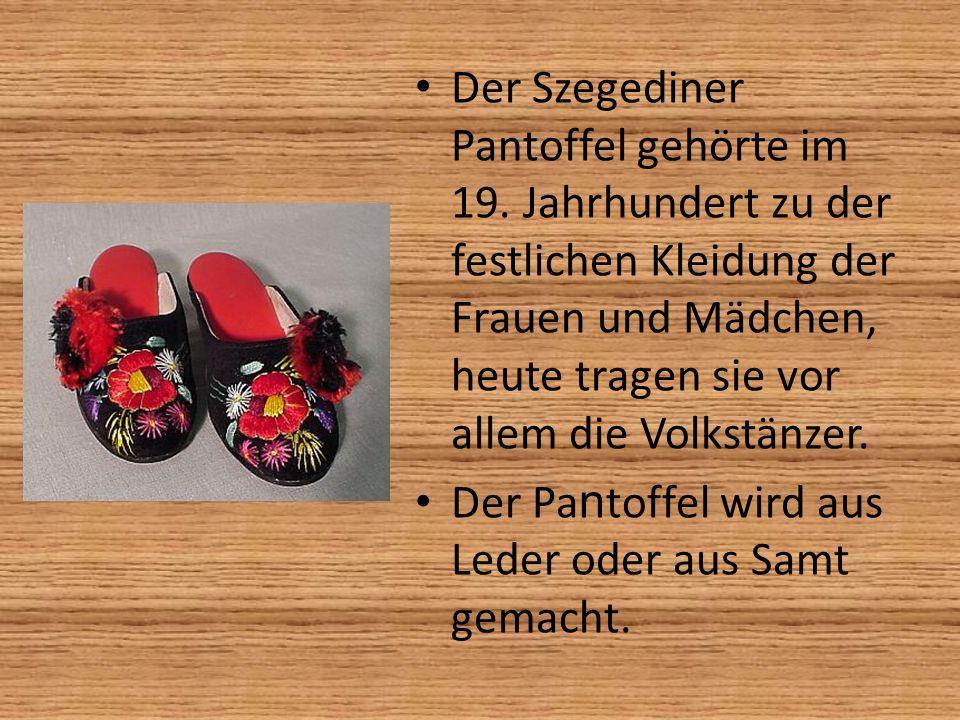 Der Szegediner Pantoffel gehörte im 19. Jahrhundert zu der festlichen Kleidung der Frauen und Mädchen, heute tragen sie vor allem die Volkstänzer. Der