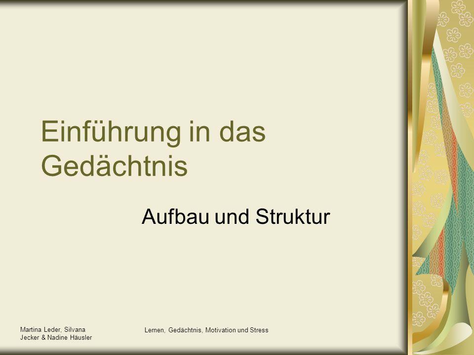 Martina Leder, Silvana Jecker & Nadine Häusler Lernen, Gedächtnis, Motivation und Stress Einführung in das Gedächtnis Aufbau und Struktur