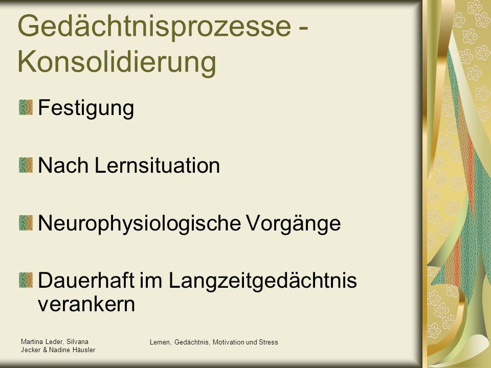 Martina Leder, Silvana Jecker & Nadine Häusler Lernen, Gedächtnis, Motivation und Stress Gedächtnisprozesse - Konsolidierung Festigung Nach Lernsituat