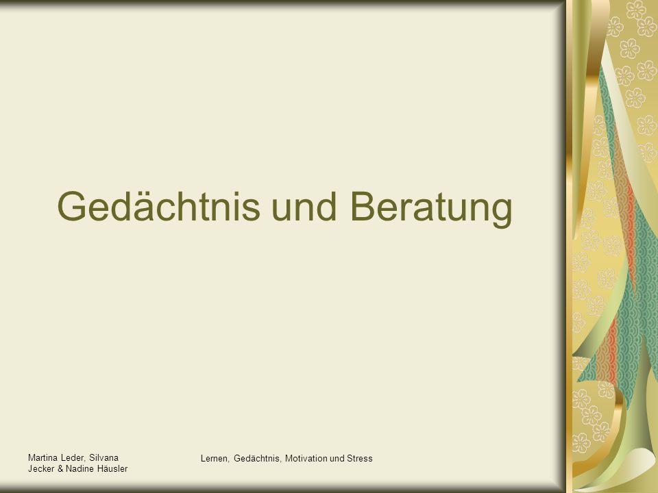Martina Leder, Silvana Jecker & Nadine Häusler Lernen, Gedächtnis, Motivation und Stress Gedächtnis und Beratung