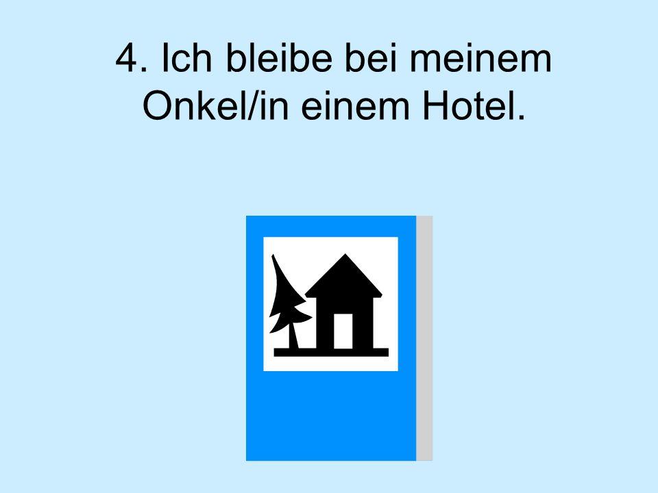 4. Ich bleibe bei meinem Onkel/in einem Hotel.