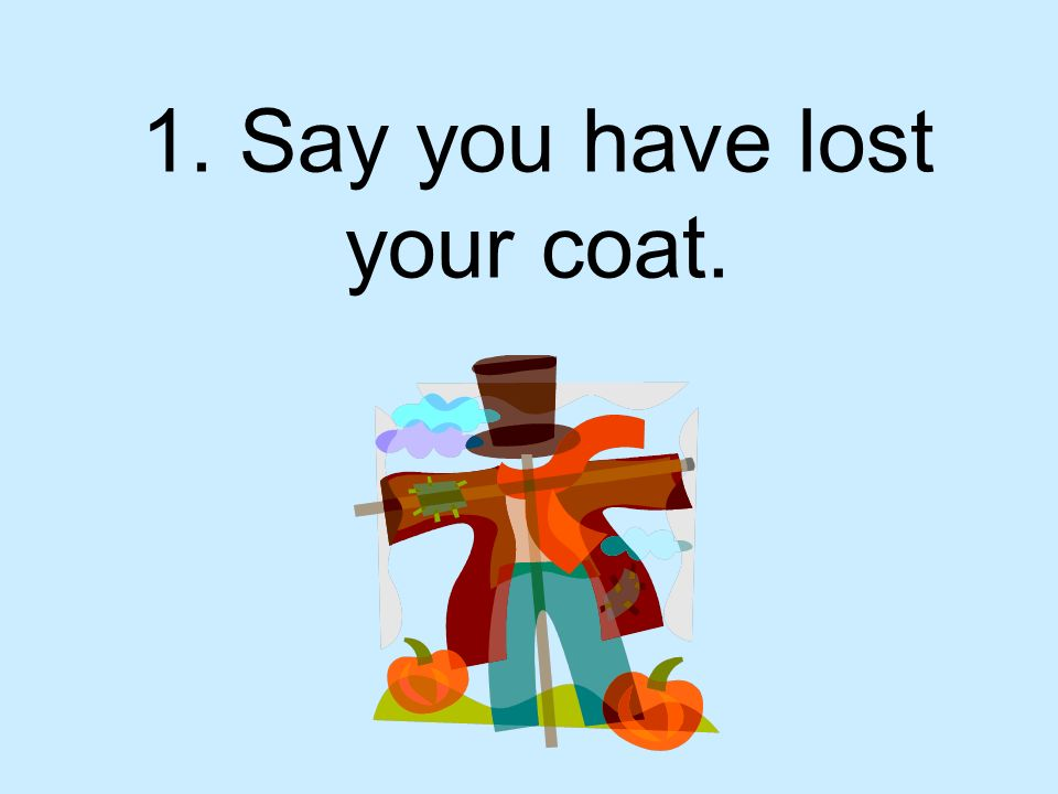 1. Say you have lost your coat.