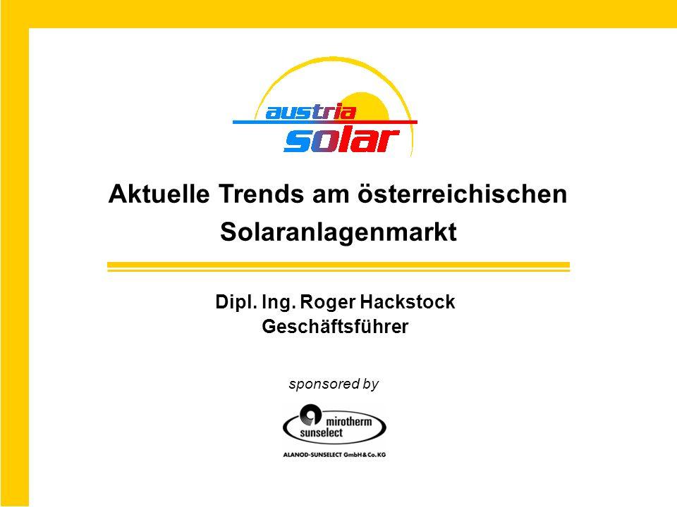 Dipl. Ing. Roger Hackstock Geschäftsführer Aktuelle Trends am österreichischen Solaranlagenmarkt sponsored by