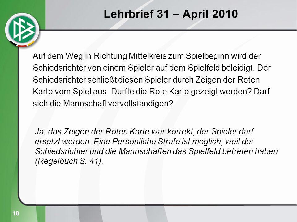 10 Lehrbrief 31 – April 2010 Auf dem Weg in Richtung Mittelkreis zum Spielbeginn wird der Schiedsrichter von einem Spieler auf dem Spielfeld beleidigt.