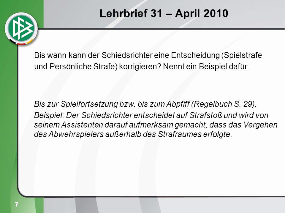 7 Lehrbrief 31 – April 2010 Bis wann kann der Schiedsrichter eine Entscheidung (Spielstrafe und Persönliche Strafe) korrigieren.