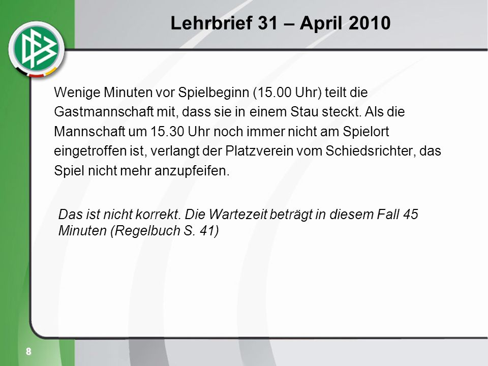 8 Lehrbrief 31 – April 2010 Wenige Minuten vor Spielbeginn (15.00 Uhr) teilt die Gastmannschaft mit, dass sie in einem Stau steckt.