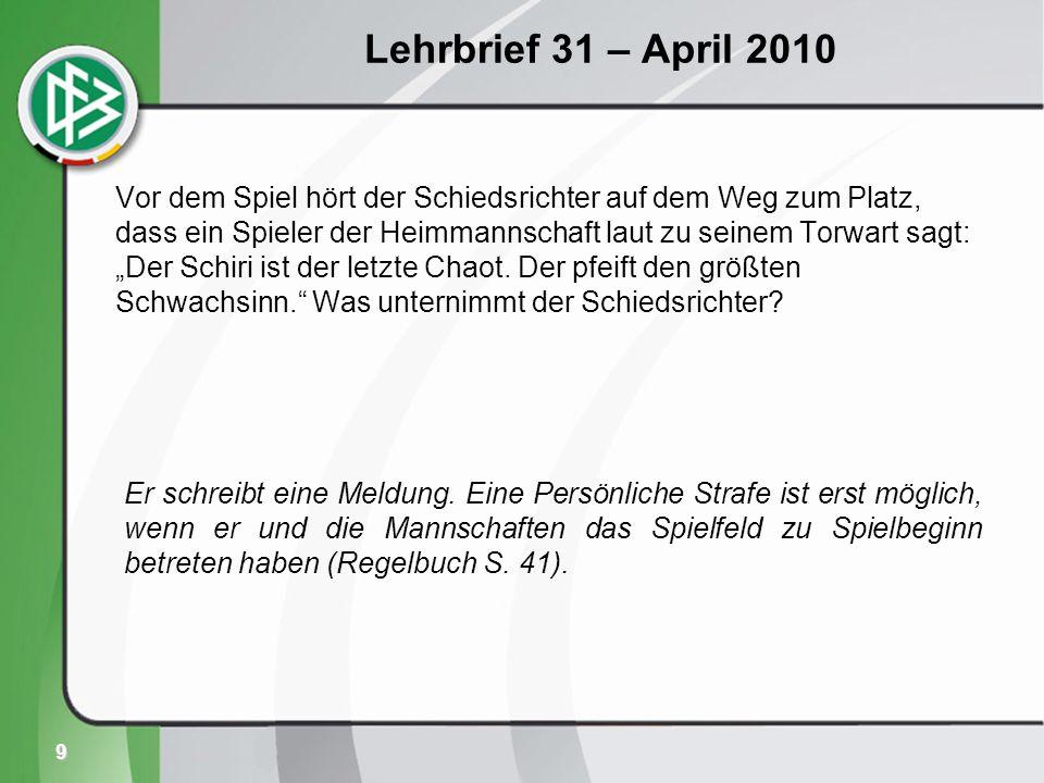 9 Lehrbrief 31 – April 2010 Vor dem Spiel hört der Schiedsrichter auf dem Weg zum Platz, dass ein Spieler der Heimmannschaft laut zu seinem Torwart sagt: Der Schiri ist der letzte Chaot.