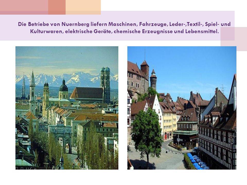 Die Betriebe von Nuernberg liefern Maschinen, Fahrzeuge, Leder-,Textil-, Spiel- und Kulturwaren, elektrische Geräte, chemische Erzeugnisse und Lebensm