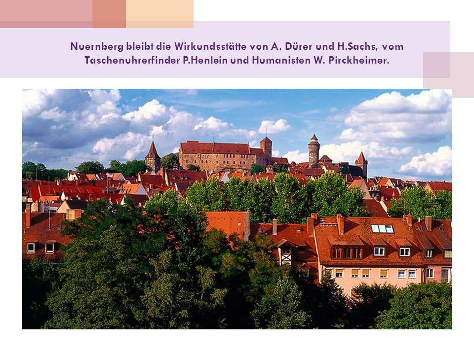 Nuernberg bleibt die Wirkundsstätte von A. Dürer und H.Sachs, vom Taschenuhrerfinder P.Henlein und Humanisten W. Pirckheimer.
