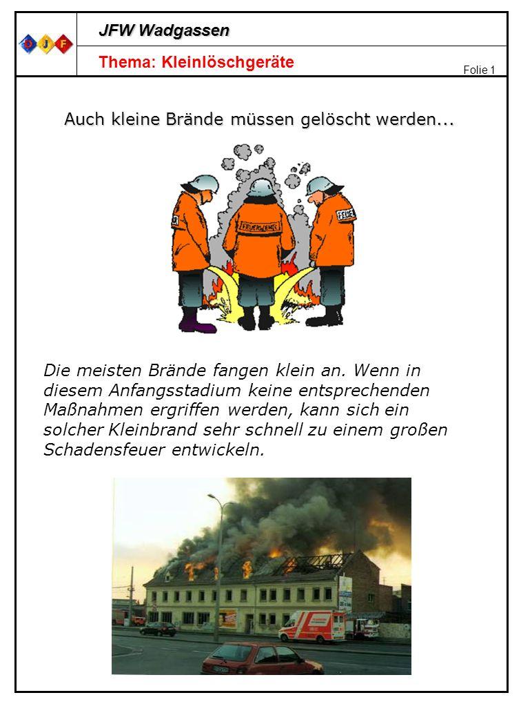 JFW Wadgassen Folie 1 Thema: Kleinlöschgeräte Auch kleine Brände müssen gelöscht werden... Die meisten Brände fangen klein an. Wenn in diesem Anfangss