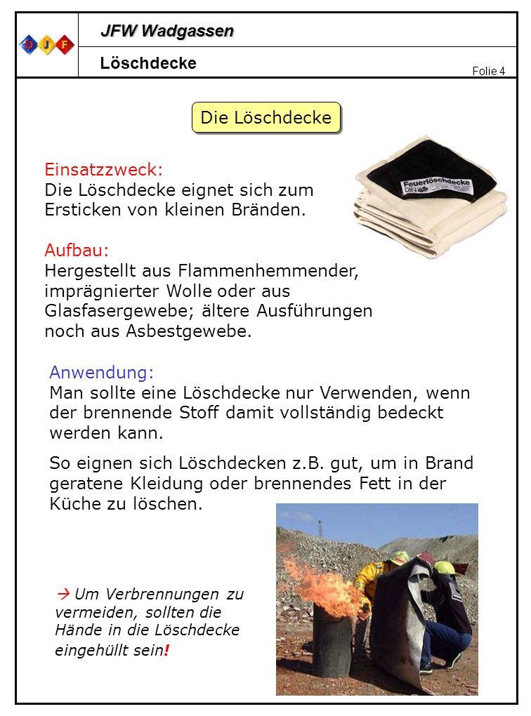 JFW Wadgassen Folie 4 Löschdecke Die Löschdecke Einsatzzweck: Die Löschdecke eignet sich zum Ersticken von kleinen Bränden. Aufbau: Hergestellt aus Fl