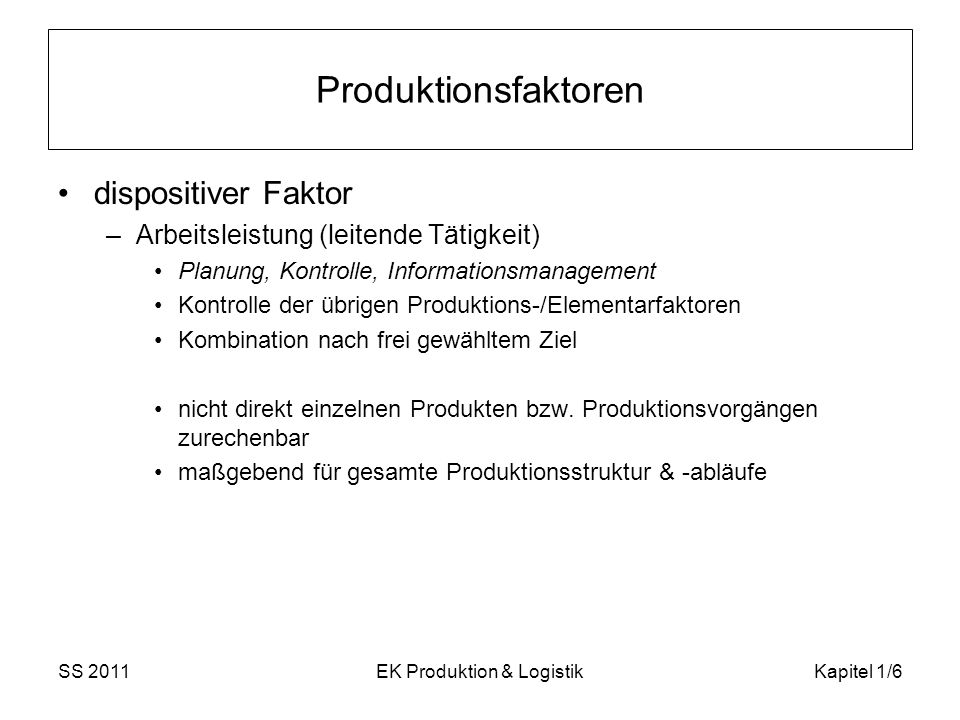 SS 2011EK Produktion & LogistikKapitel 1/6 Produktionsfaktoren dispositiver Faktor –Arbeitsleistung (leitende Tätigkeit) Planung, Kontrolle, Informati