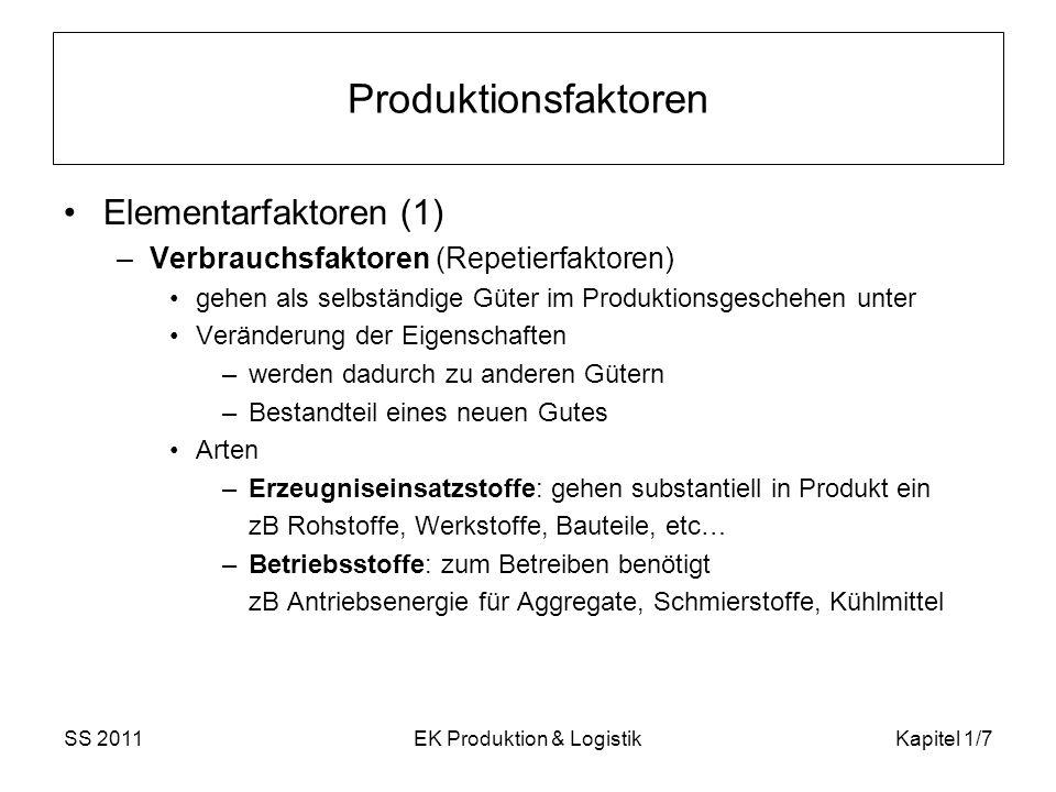 SS 2011EK Produktion & LogistikKapitel 1/8 Produktionsfaktoren Elementarfaktoren (2) –Potentialfaktoren (Bestands-, Gebrauchs-, Niveau-) zB Maschinen, Patente, ausführende Arbeitskraft Arten –mit Abgabe von Werkverrichtungen zB Arbeitskraft, Maschinen, Werkzeuge, etc.