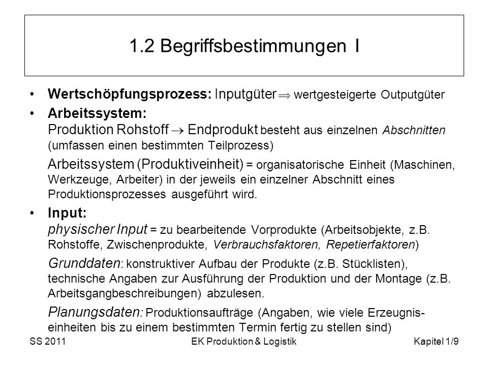 SS 2011EK Produktion & LogistikKapitel 1/9 1.2 Begriffsbestimmungen I Wertschöpfungsprozess: Inputgüter wertgesteigerte Outputgüter Arbeitssystem: Pro