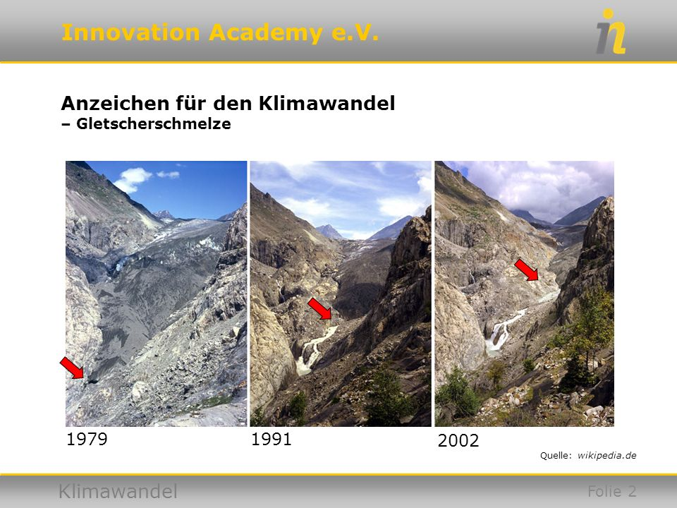 Innovation Academy e.V. Klimawandel Anzeichen für den Klimawandel – Gletscherschmelze Quelle: wikipedia.de 19791991 2002 Folie 2