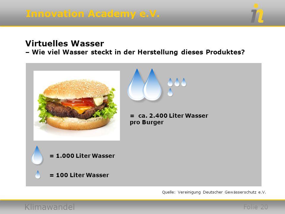 Innovation Academy e.V. Klimawandel = ca. 2.400 Liter Wasser pro Burger Virtuelles Wasser – Wie viel Wasser steckt in der Herstellung dieses Produktes