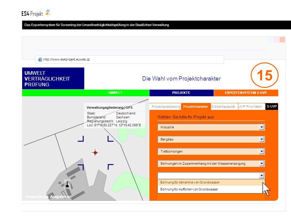 S-UVP UMWELT VERTRÄGLICHKEIT PRÜFUNG UVP PrioritätenGröße/Kapazität Projektsplatzierung PROJEKTE UMWELT Projektcharakter 15 Bohrung für Abnahme von Grundwasser Bohrung für Auffüllen von Grundwasser Industrie Bergbau Bohrungen im Zusammenhang mit der Wasserversorgung Tiefbohrungen Staat:Deutschland Bundesland:Sachsen Regierungsbezirk:Leipzig Loc: 51º1850.227 N, 12º1942.056 E Verwaltungsgliederung | GPS Unwahren Angaben EXPERTENSYSTEM S-UVP Die Wahl vom Projektcharakter Wählen Sie bitte Ihr Projekt aus: Das Expertensystem für Screening der Umweltverträglichkeitsprüfung in der Staatlichen Verwaltung ES4 Projekt http://www.es4projekt.euweb.cz