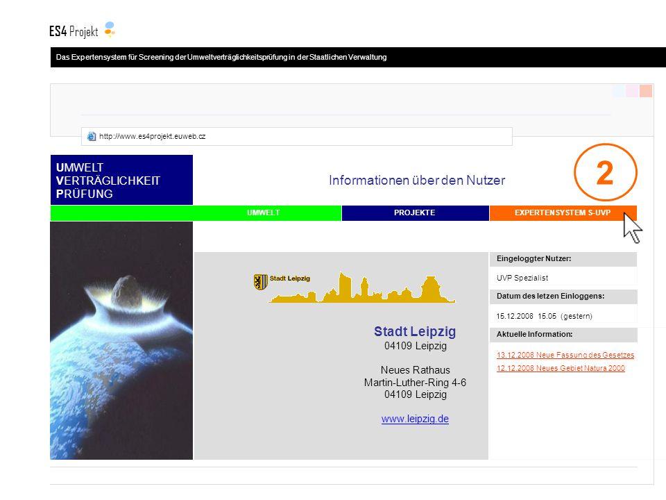 UMWELT VERTRÄGLICHKEIT PRÜFUNG EXPERTENSYSTEM S-UVPPROJEKTE Informationen über den Nutzer 13.12.2008 Neue Fassung des Gesetzes 12.12.2008 Neues Gebiet Natura 2000 UVP Spezialist 15.12.2008 15.05 (gestern) Aktuelle Information: Datum des letzen Einloggens: Stadt Leipzig 04109 Leipzig Neues Rathaus Martin-Luther-Ring 4-6 04109 Leipzig www.leipzig.de Eingeloggter Nutzer: UMWELT 2 Das Expertensystem für Screening der Umweltverträglichkeitsprüfung in der Staatlichen Verwaltung ES4 Projekt http://www.es4projekt.euweb.cz