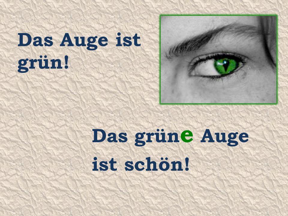 Das Auge ist grün! Das grün e Auge ist schön!