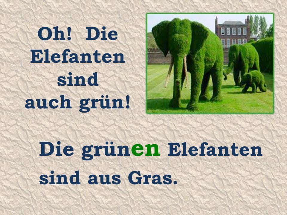 Oh! Die Elefanten sind auch grün! Die grün en Elefanten sind aus Gras.