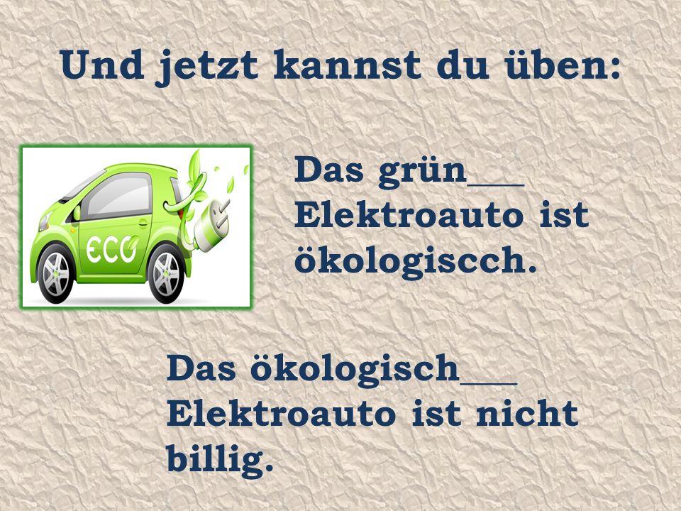 Und jetzt kannst du üben: Das grün___ Elektroauto ist ökologiscch.