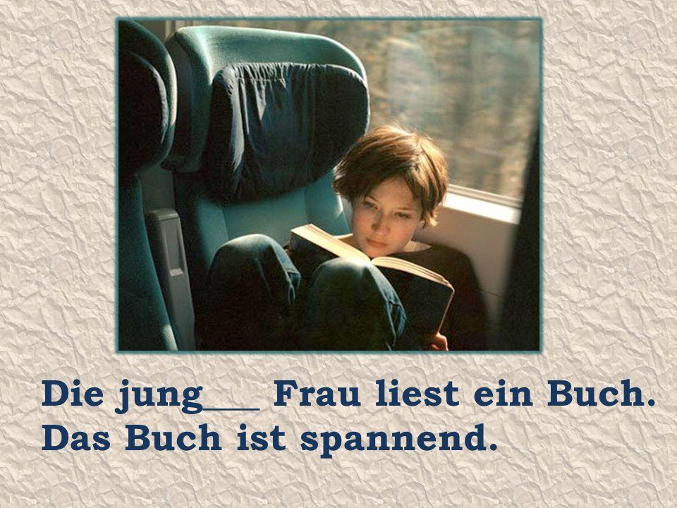 Die jung___ Frau liest ein Buch. Das Buch ist spannend.