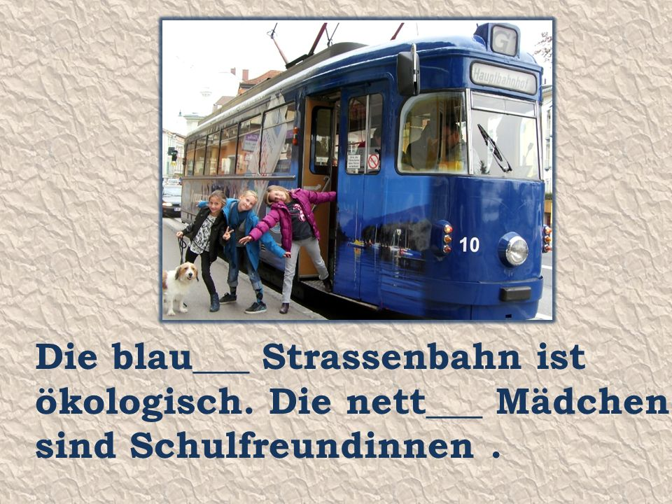 Die blau___ Strassenbahn ist ökologisch. Die nett___ Mädchen sind Schulfreundinnen.