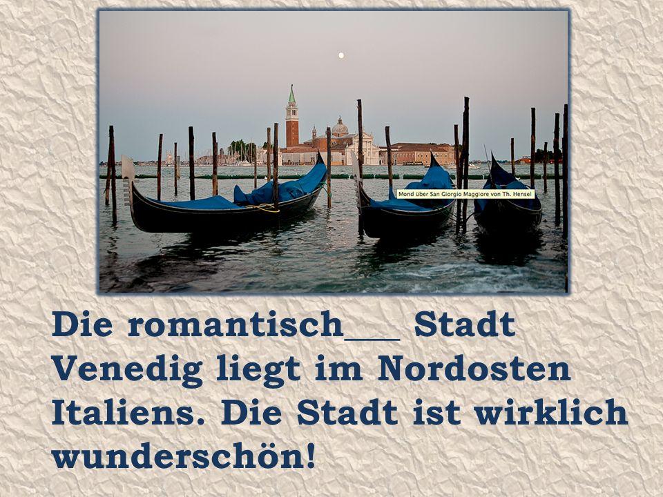 Die romantisch___ Stadt Venedig liegt im Nordosten Italiens. Die Stadt ist wirklich wunderschön!
