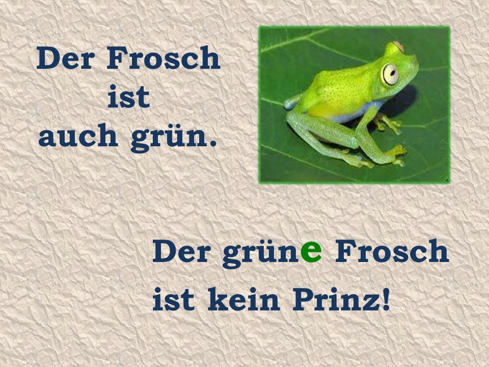 Der Frosch ist auch grün. Der grün e Frosch ist kein Prinz!
