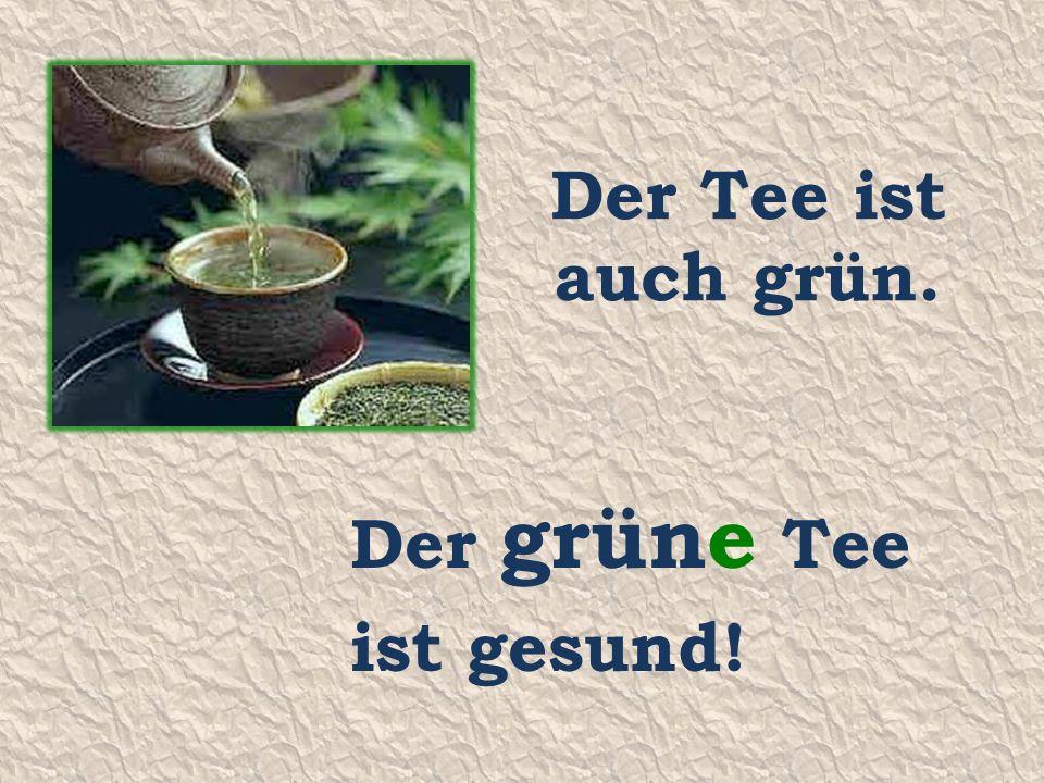 Der Tee ist auch grün. Der grüne Tee ist gesund!