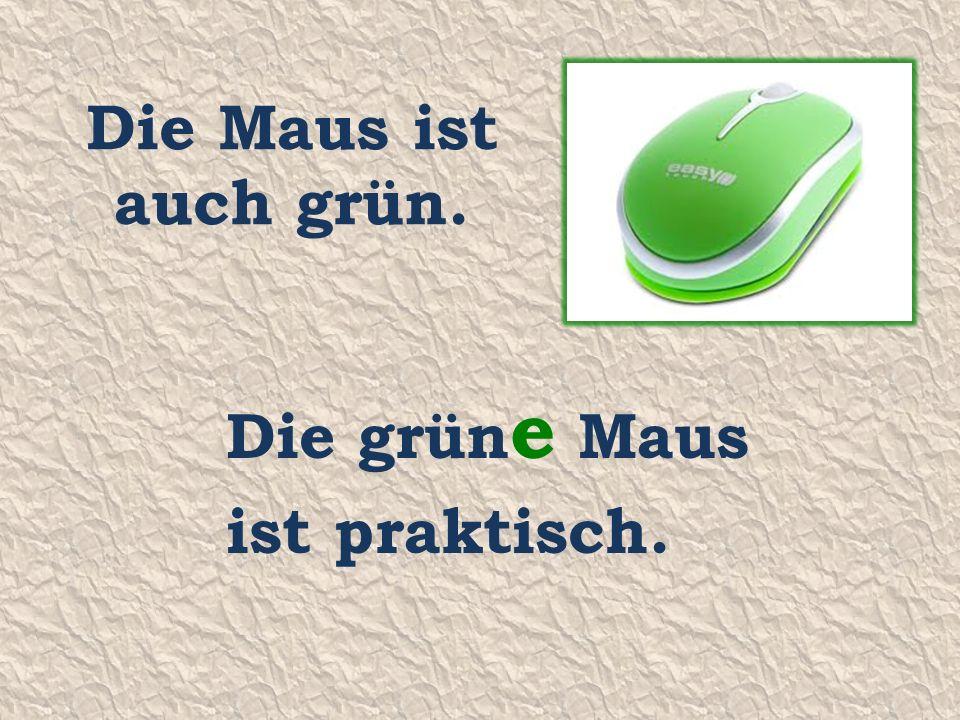 Die Maus ist auch grün. Die grün e Maus ist praktisch.