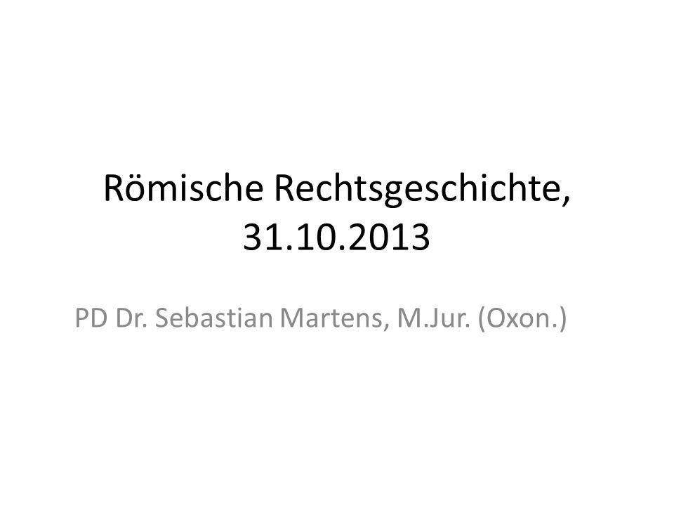 Römische Rechtsgeschichte, 31.10.2013 PD Dr. Sebastian Martens, M.Jur. (Oxon.)