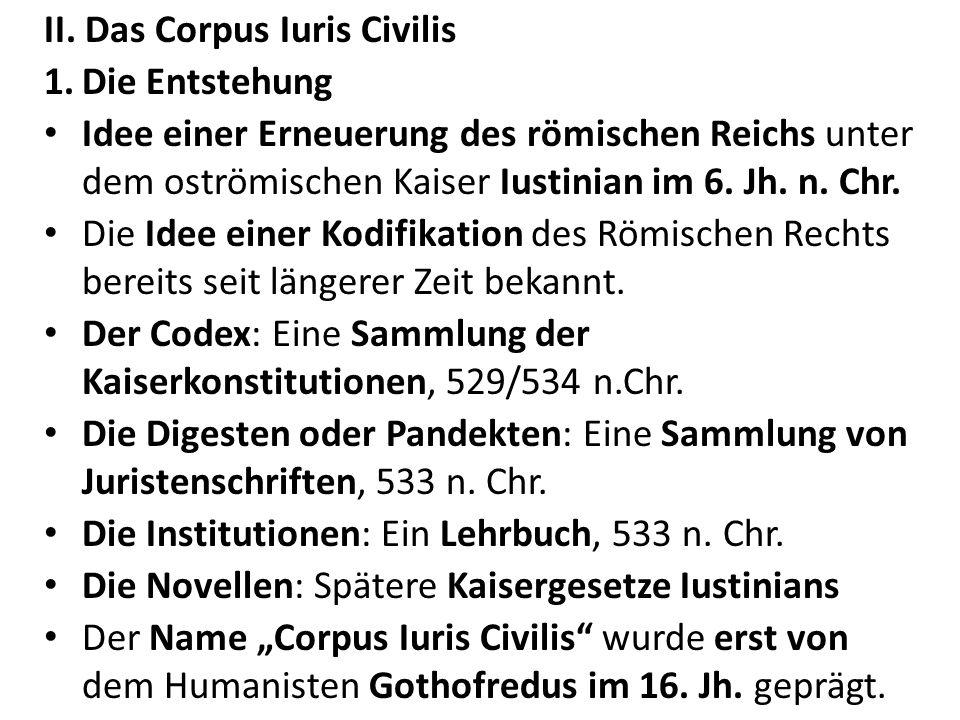 II. Das Corpus Iuris Civilis 1.Die Entstehung Idee einer Erneuerung des römischen Reichs unter dem oströmischen Kaiser Iustinian im 6. Jh. n. Chr. Die